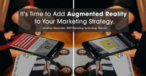 Image of a person using a smart phone with text over the image showing It's Time to Add Augmented Reality to Your Marketing Strategy. - Jonathan Alexander I MDT Marketing Technology Director